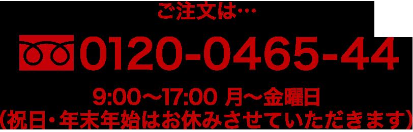 ご注文は・・・0120-0465-44 9:00〜17:30 休業日は土・日・祝・特定期間